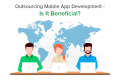 Outsourcing Mobile App Development: Is It Beneficial?